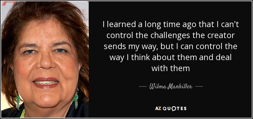 I learned a long time ago that I can't control the challenges the creator sends my way, but I can control the way I think about them and deal with them - Wilma Mankiller