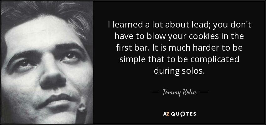 I learned a lot about lead; you don't have to blow your cookies in the first bar. It is much harder to be simple that to be complicated during solos. - Tommy Bolin