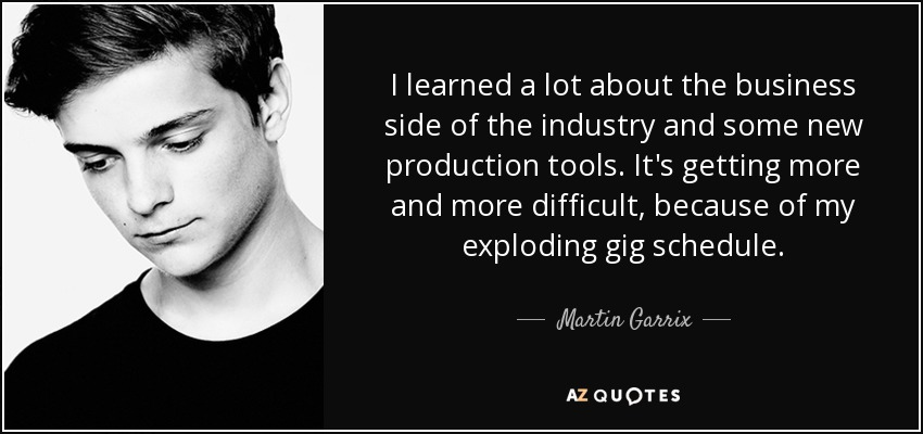 I learned a lot about the business side of the industry and some new production tools. It's getting more and more difficult, because of my exploding gig schedule. - Martin Garrix