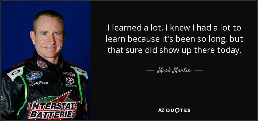 I learned a lot. I knew I had a lot to learn because it's been so long, but that sure did show up there today. - Mark Martin
