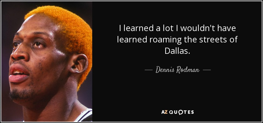 I learned a lot I wouldn't have learned roaming the streets of Dallas. - Dennis Rodman