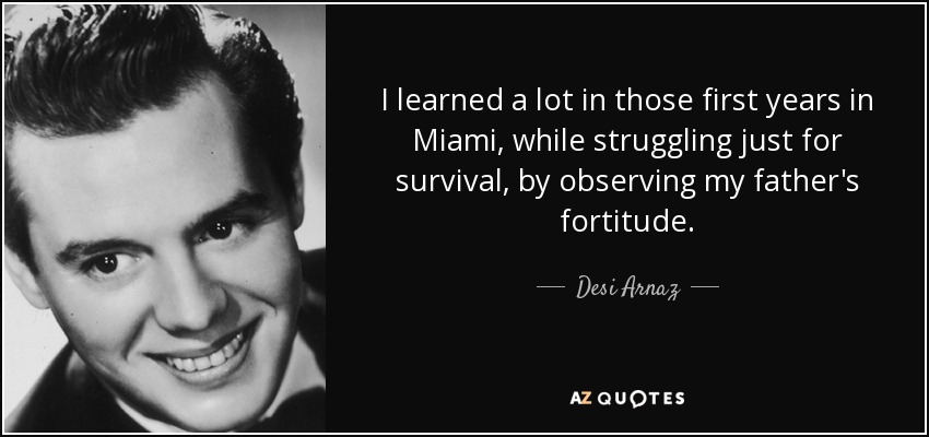 I learned a lot in those first years in Miami, while struggling just for survival, by observing my father's fortitude. - Desi Arnaz
