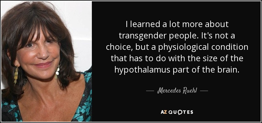 I learned a lot more about transgender people. It's not a choice, but a physiological condition that has to do with the size of the hypothalamus part of the brain. - Mercedes Ruehl