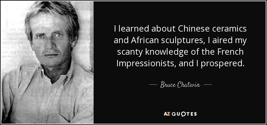 I learned about Chinese ceramics and African sculptures, I aired my scanty knowledge of the French Impressionists, and I prospered. - Bruce Chatwin