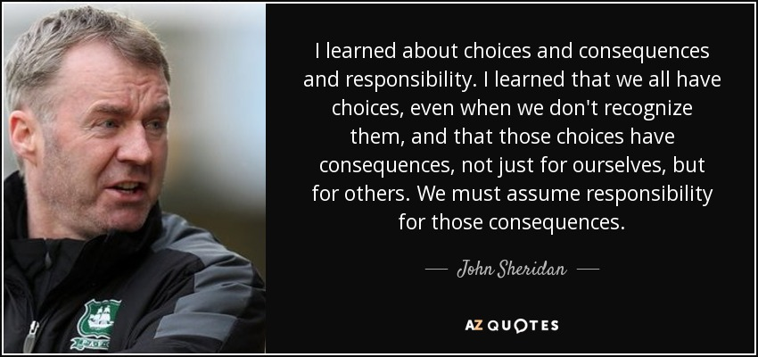I learned about choices and consequences and responsibility. I learned that we all have choices, even when we don't recognize them, and that those choices have consequences, not just for ourselves, but for others. We must assume responsibility for those consequences. - John Sheridan