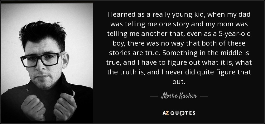 I learned as a really young kid, when my dad was telling me one story and my mom was telling me another that, even as a 5-year-old boy, there was no way that both of these stories are true. Something in the middle is true, and I have to figure out what it is, what the truth is, and I never did quite figure that out. - Moshe Kasher
