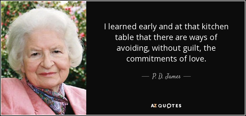 I learned early and at that kitchen table that there are ways of avoiding, without guilt, the commitments of love. - P. D. James