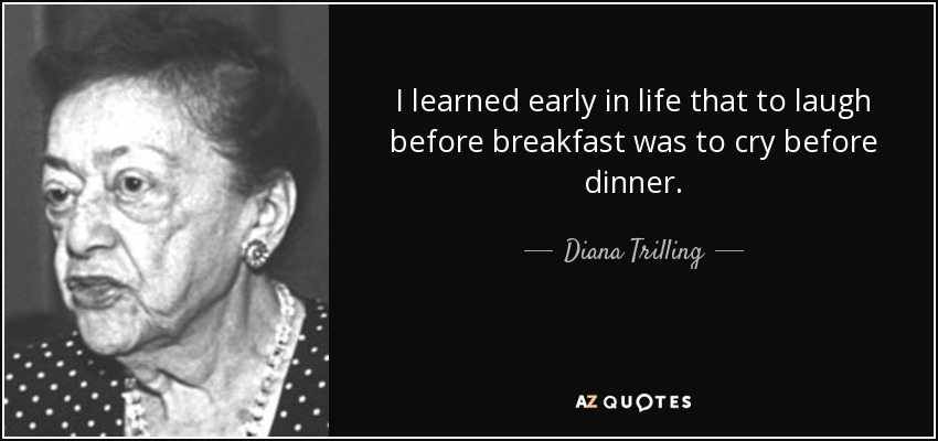 I learned early in life that to laugh before breakfast was to cry before dinner. - Diana Trilling