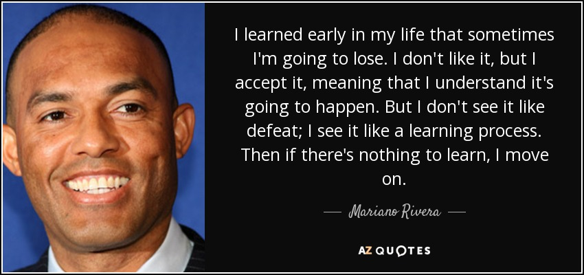 I learned early in my life that sometimes I'm going to lose. I don't like it, but I accept it, meaning that I understand it's going to happen. But I don't see it like defeat; I see it like a learning process. Then if there's nothing to learn, I move on. - Mariano Rivera