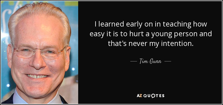 I learned early on in teaching how easy it is to hurt a young person and that's never my intention. - Tim Gunn