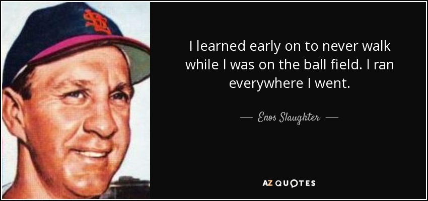 I learned early on to never walk while I was on the ball field. I ran everywhere I went. - Enos Slaughter