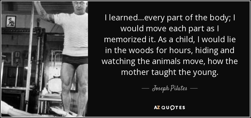 I learned...every part of the body; I would move each part as I memorized it. As a child, I would lie in the woods for hours, hiding and watching the animals move, how the mother taught the young. - Joseph Pilates
