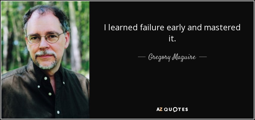 I learned failure early and mastered it. - Gregory Maguire