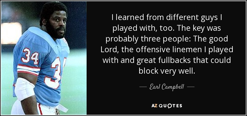 I learned from different guys I played with, too. The key was probably three people: The good Lord, the offensive linemen I played with and great fullbacks that could block very well. - Earl Campbell