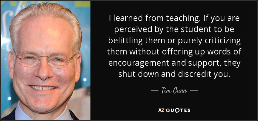 I learned from teaching. If you are perceived by the student to be belittling them or purely criticizing them without offering up words of encouragement and support, they shut down and discredit you. - Tim Gunn