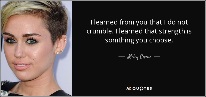 I learned from you that I do not crumble. I learned that strength is somthing you choose. - Miley Cyrus