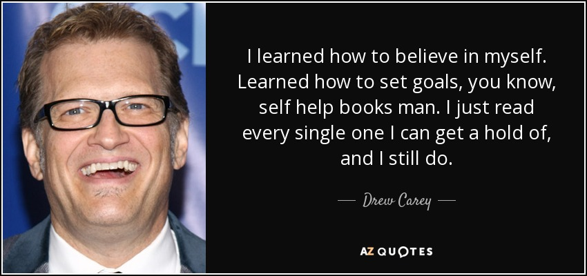I learned how to believe in myself. Learned how to set goals, you know, self help books man. I just read every single one I can get a hold of, and I still do. - Drew Carey