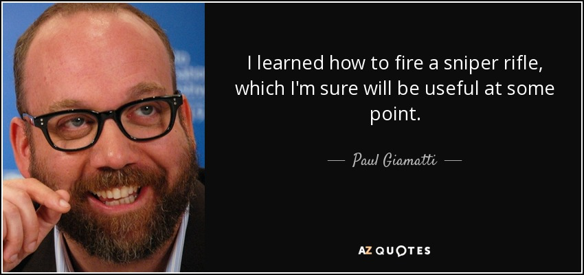 I learned how to fire a sniper rifle, which I'm sure will be useful at some point. - Paul Giamatti