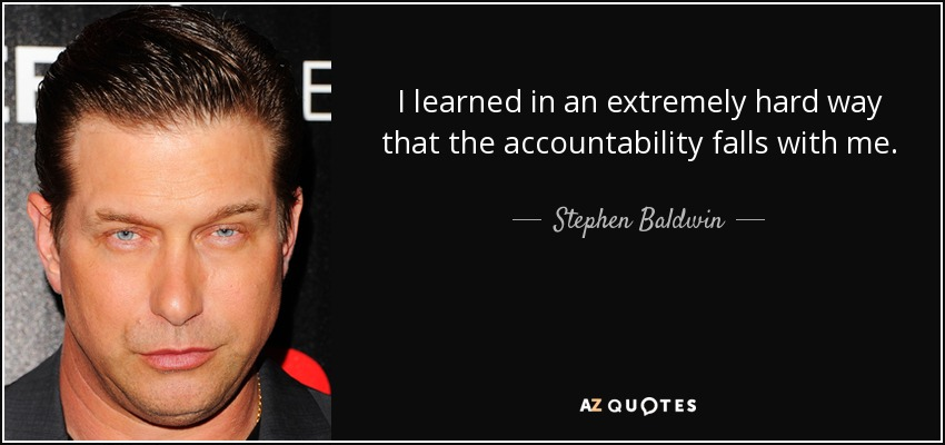 I learned in an extremely hard way that the accountability falls with me. - Stephen Baldwin