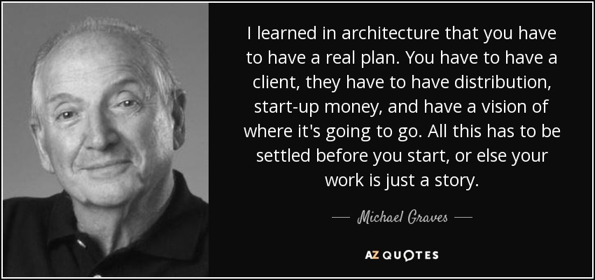 I learned in architecture that you have to have a real plan. You have to have a client, they have to have distribution, start-up money, and have a vision of where it's going to go. All this has to be settled before you start, or else your work is just a story. - Michael Graves