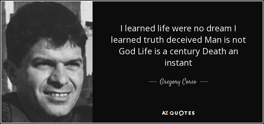 I learned life were no dream I learned truth deceived Man is not God Life is a century Death an instant - Gregory Corso