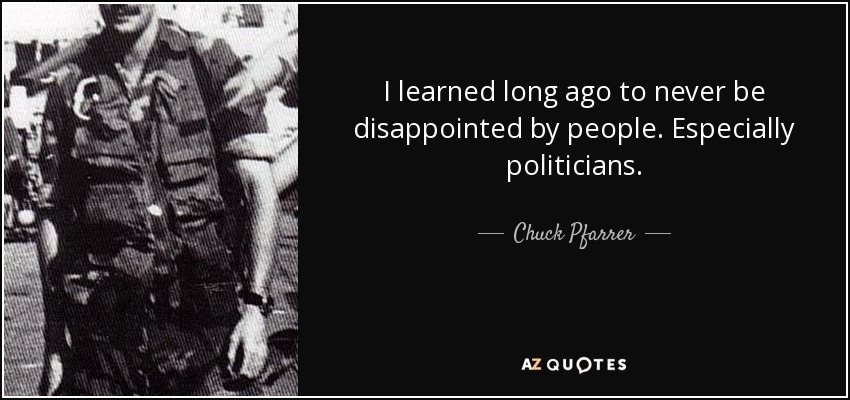 I learned long ago to never be disappointed by people. Especially politicians. - Chuck Pfarrer