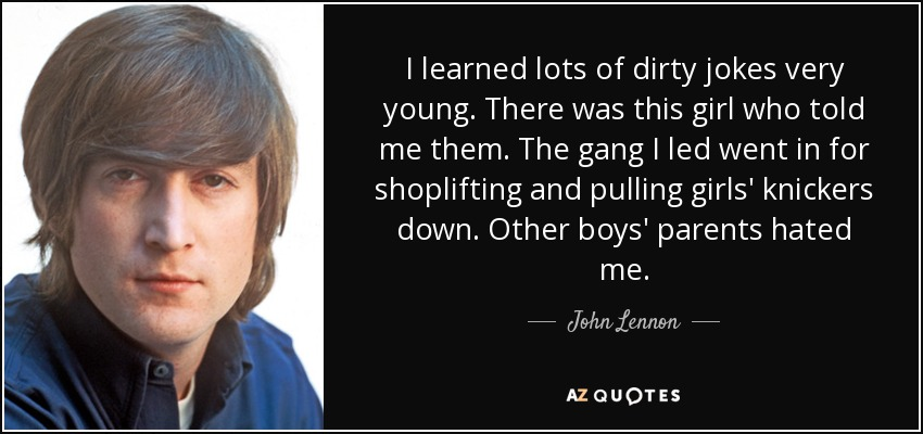 I learned lots of dirty jokes very young. There was this girl who told me them. The gang I led went in for shoplifting and pulling girls' knickers down. Other boys' parents hated me. - John Lennon