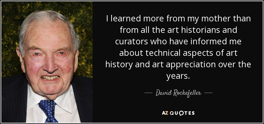 I learned more from my mother than from all the art historians and curators who have informed me about technical aspects of art history and art appreciation over the years. - David Rockefeller