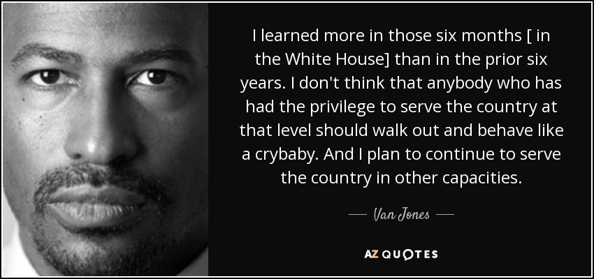 I learned more in those six months [ in the White House] than in the prior six years. I don't think that anybody who has had the privilege to serve the country at that level should walk out and behave like a crybaby. And I plan to continue to serve the country in other capacities. - Van Jones