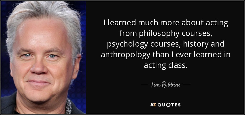 I learned much more about acting from philosophy courses, psychology courses, history and anthropology than I ever learned in acting class. - Tim Robbins