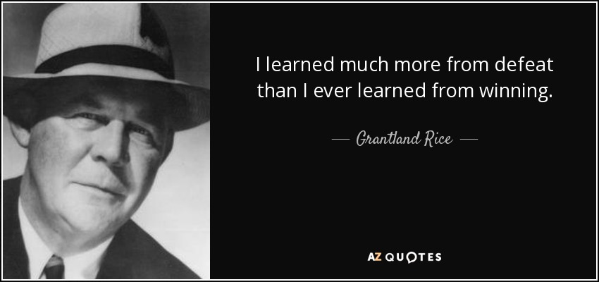 I learned much more from defeat than I ever learned from winning. - Grantland Rice