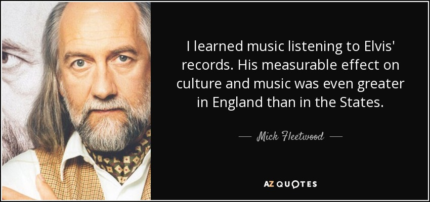 I learned music listening to Elvis' records. His measurable effect on culture and music was even greater in England than in the States. - Mick Fleetwood