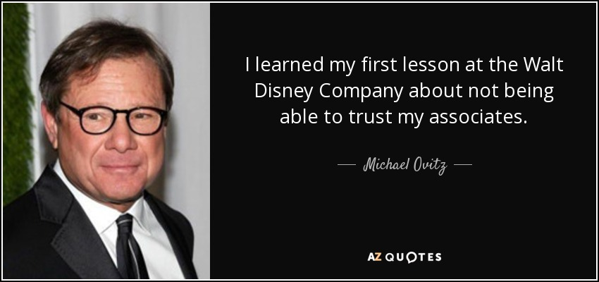I learned my first lesson at the Walt Disney Company about not being able to trust my associates. - Michael Ovitz