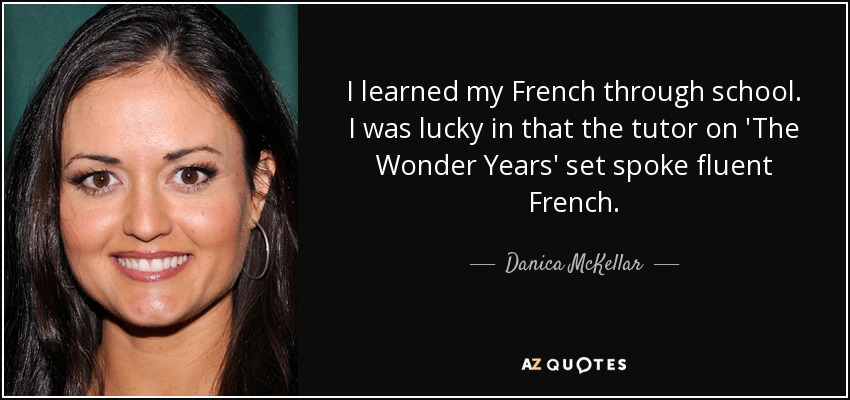 I learned my French through school. I was lucky in that the tutor on 'The Wonder Years' set spoke fluent French. - Danica McKellar