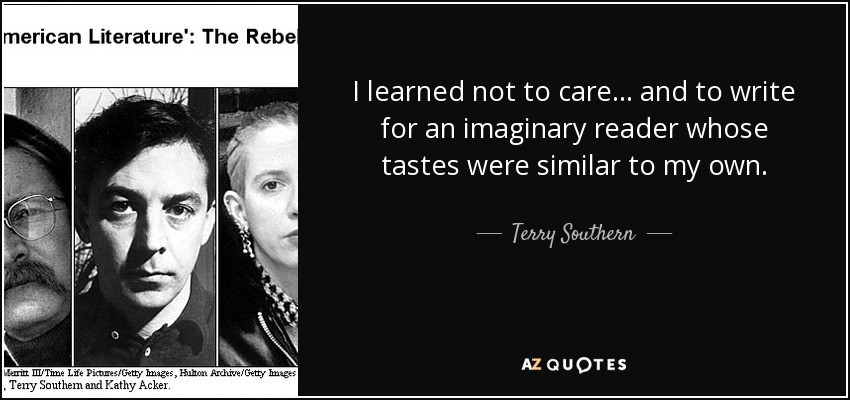 I learned not to care ... and to write for an imaginary reader whose tastes were similar to my own. - Terry Southern