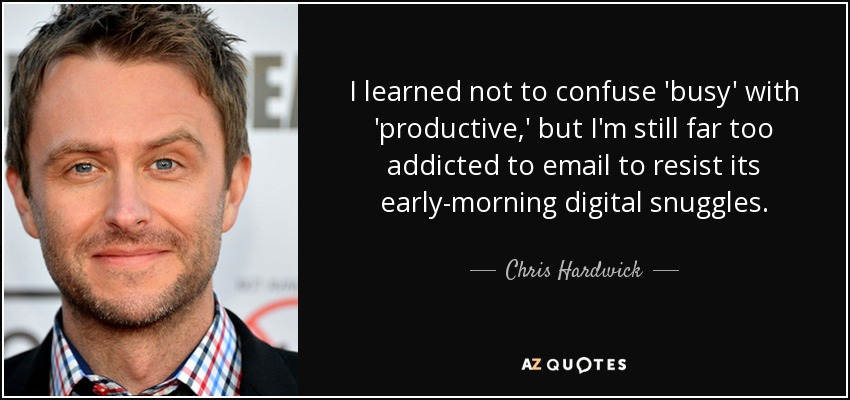 I learned not to confuse 'busy' with 'productive,' but I'm still far too addicted to email to resist its early-morning digital snuggles. - Chris Hardwick