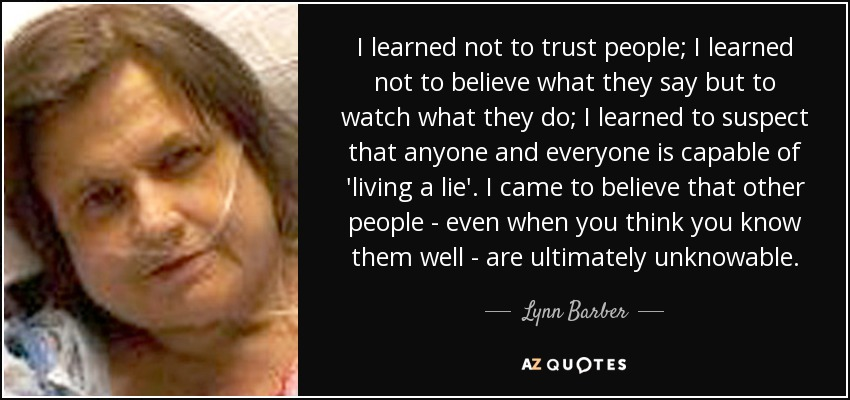 I learned not to trust people; I learned not to believe what they say but to watch what they do; I learned to suspect that anyone and everyone is capable of 'living a lie'. I came to believe that other people - even when you think you know them well - are ultimately unknowable. - Lynn Barber
