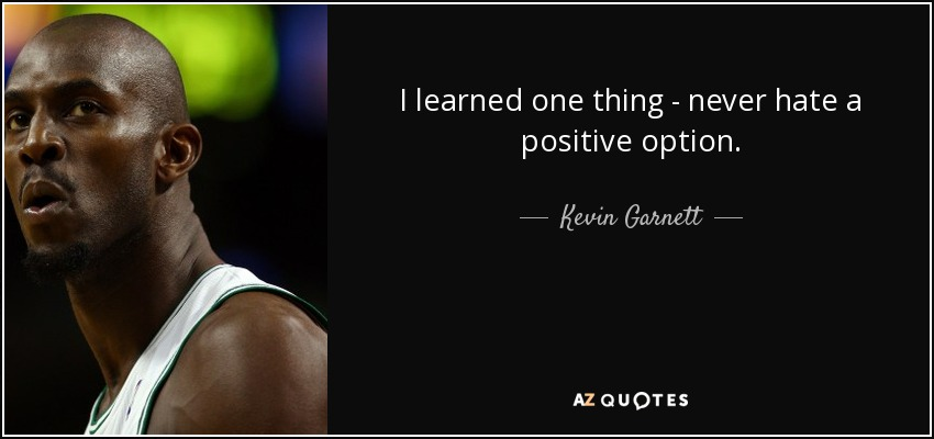 I learned one thing - never hate a positive option. - Kevin Garnett