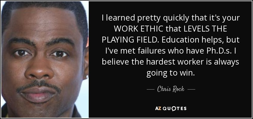 I learned pretty quickly that it's your WORK ETHIC that LEVELS THE PLAYING FIELD. Education helps, but I've met failures who have Ph.D.s. I believe the hardest worker is always going to win. - Chris Rock