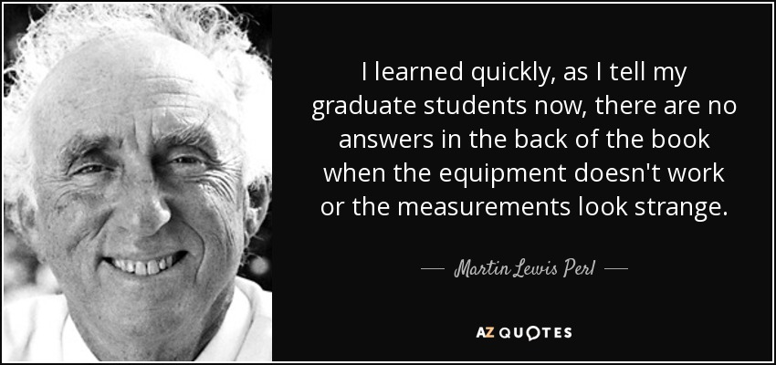 I learned quickly, as I tell my graduate students now, there are no answers in the back of the book when the equipment doesn't work or the measurements look strange. - Martin Lewis Perl