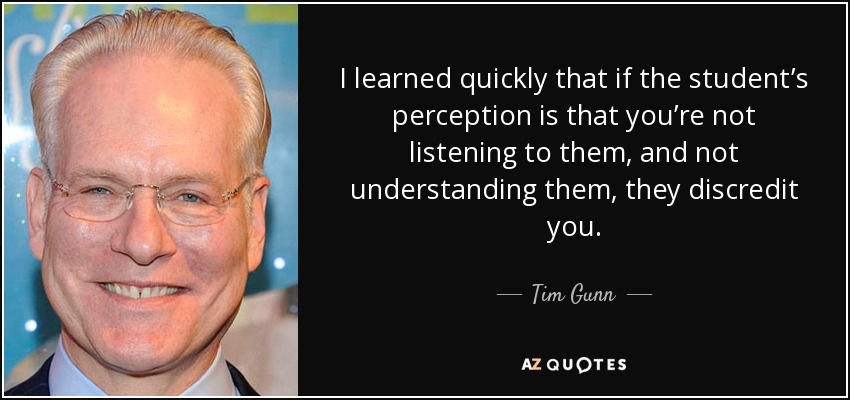 I learned quickly that if the student's perception is that you're not listening to them, and not understanding them, they discredit you. - Tim Gunn