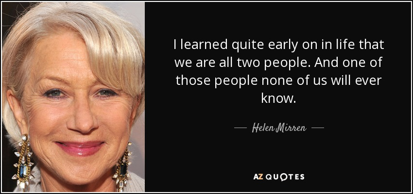 I learned quite early on in life that we are all two people. And one of those people none of us will ever know. - Helen Mirren