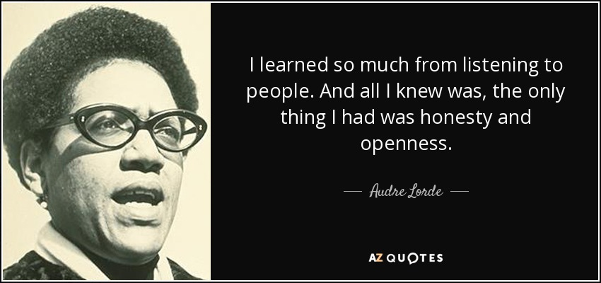 I learned so much from listening to people. And all I knew was, the only thing I had was honesty and openness. - Audre Lorde
