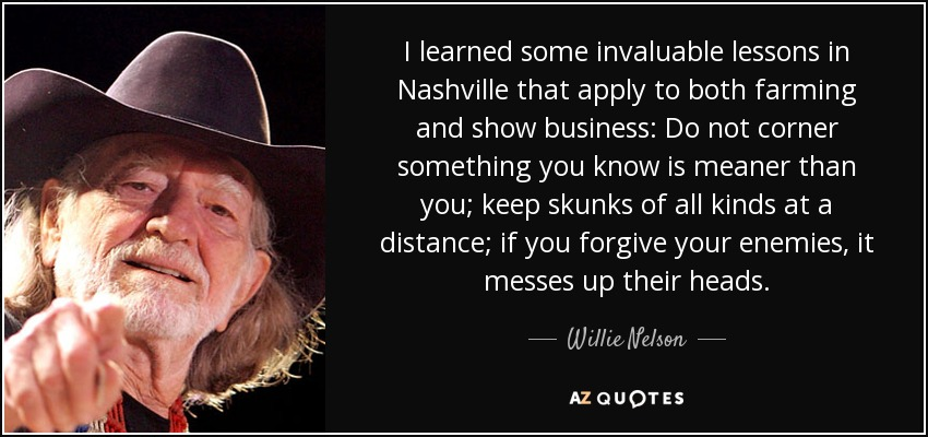 I learned some invaluable lessons in Nashville that apply to both farming and show business: Do not corner something you know is meaner than you; keep skunks of all kinds at a distance; if you forgive your enemies, it messes up their heads. - Willie Nelson