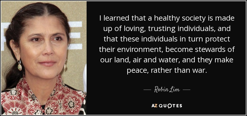 I learned that a healthy society is made up of loving, trusting individuals, and that these individuals in turn protect their environment, become stewards of our land, air and water, and they make peace, rather than war. - Robin Lim