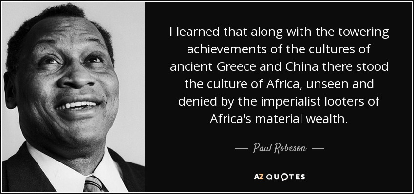 I learned that along with the towering achievements of the cultures of ancient Greece and China there stood the culture of Africa, unseen and denied by the imperialist looters of Africa's material wealth. - Paul Robeson
