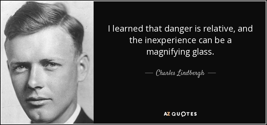 I learned that danger is relative, and the inexperience can be a magnifying glass. - Charles Lindbergh
