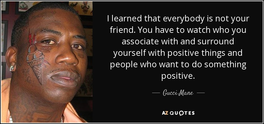 Gucci Mane quote: I learned that everybody is not your friend. You