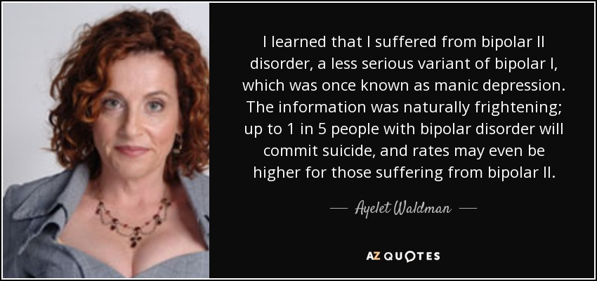 I learned that I suffered from bipolar II disorder, a less serious variant of bipolar I, which was once known as manic depression. The information was naturally frightening; up to 1 in 5 people with bipolar disorder will commit suicide, and rates may even be higher for those suffering from bipolar II. - Ayelet Waldman