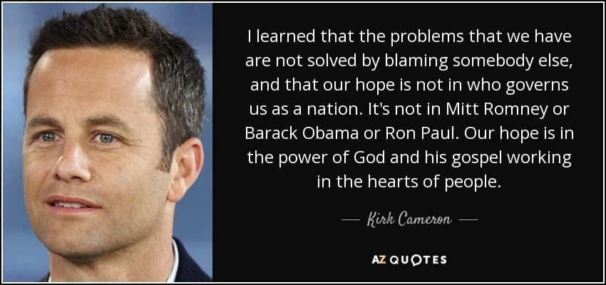 I learned that the problems that we have are not solved by blaming somebody else, and that our hope is not in who governs us as a nation. It's not in Mitt Romney or Barack Obama or Ron Paul. Our hope is in the power of God and his gospel working in the hearts of people. - Kirk Cameron